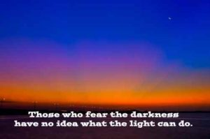 """Those who fear the darkness have no idea what the light can do."""